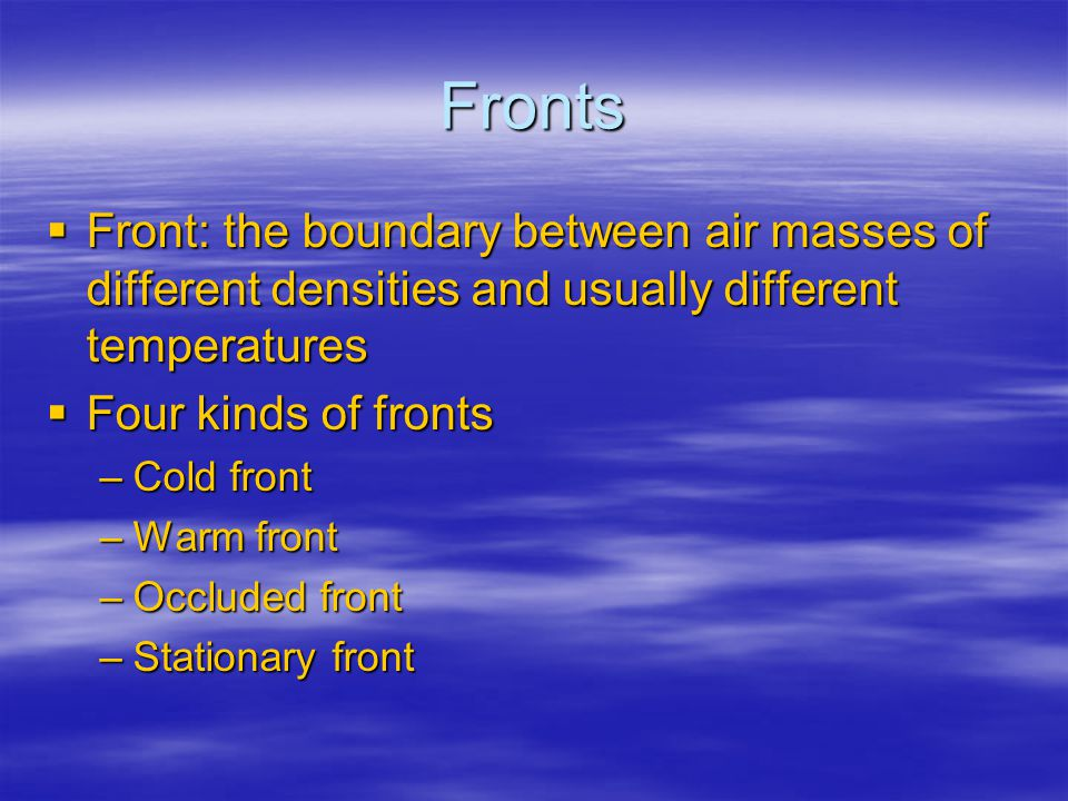 Fronts Front: the boundary between air masses of different densities and usually different temperatures.