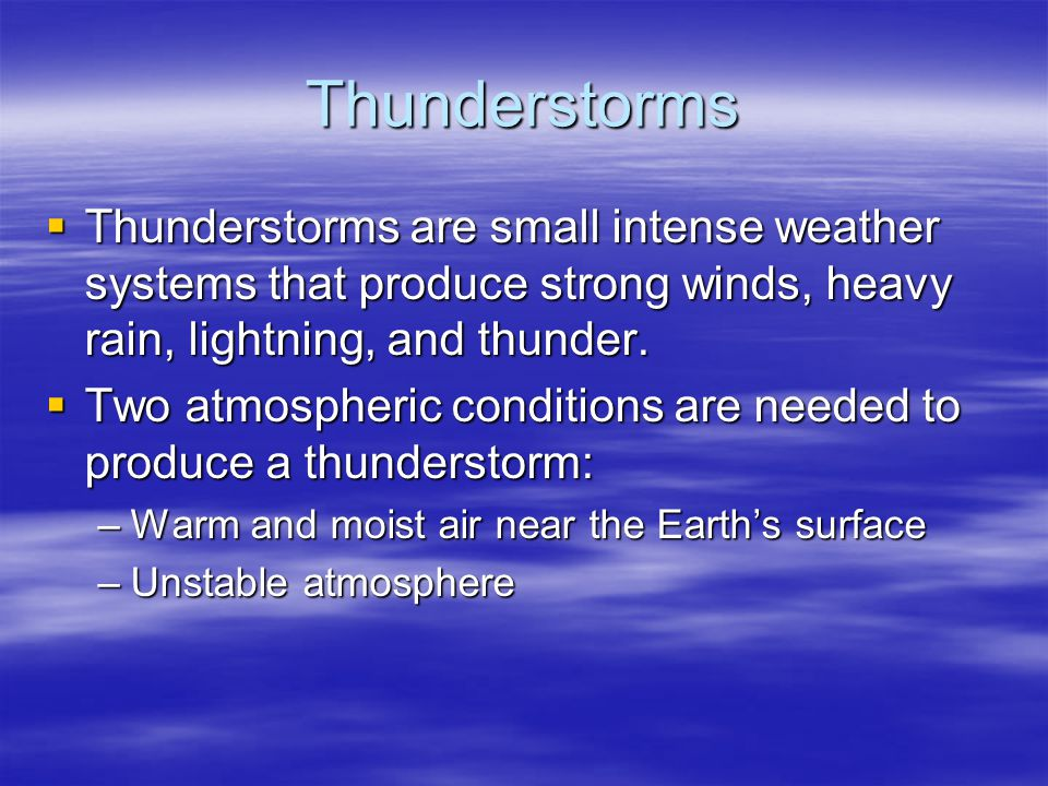 Thunderstorms Thunderstorms are small intense weather systems that produce strong winds, heavy rain, lightning, and thunder.