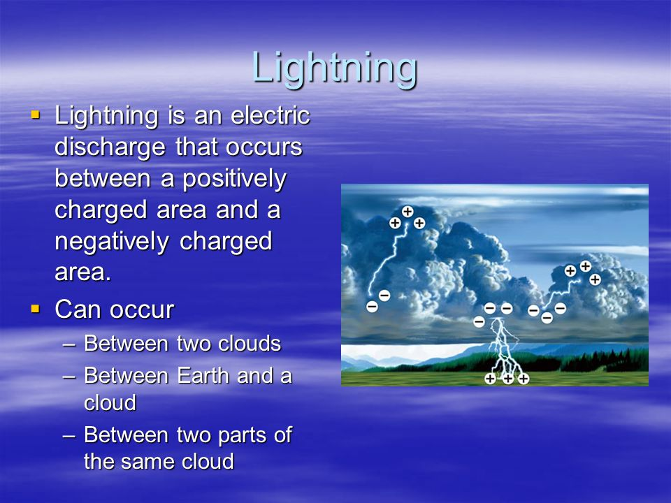 Lightning Lightning is an electric discharge that occurs between a positively charged area and a negatively charged area.