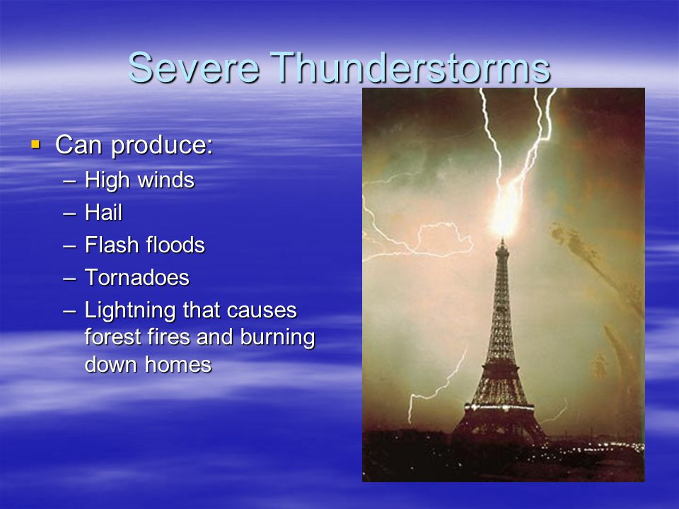Severe Thunderstorms Can produce: High winds Hail Flash floods