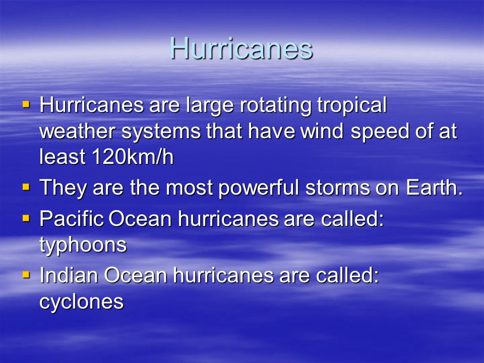 Hurricanes Hurricanes are large rotating tropical weather systems that have wind speed of at least 120km/h.