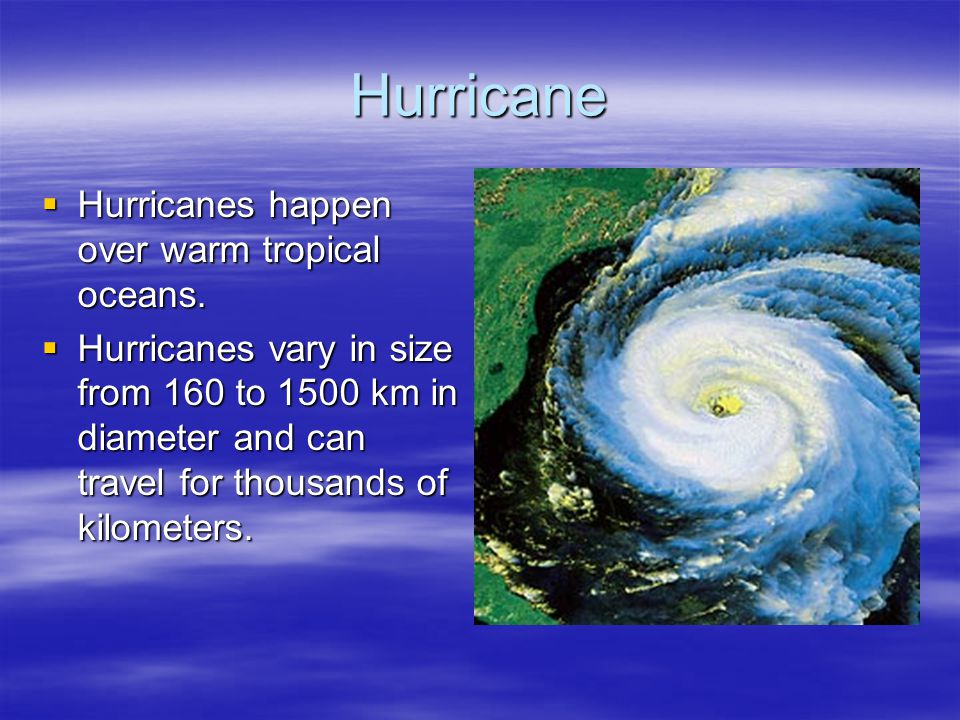 Hurricane Hurricanes happen over warm tropical oceans.