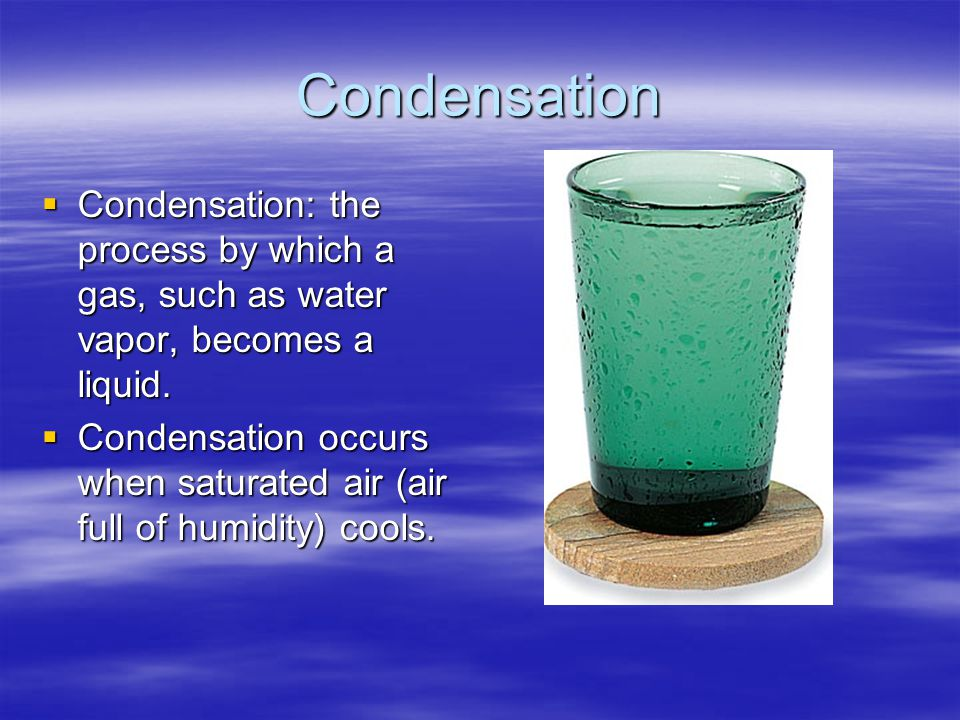 Condensation Condensation: the process by which a gas, such as water vapor, becomes a liquid.