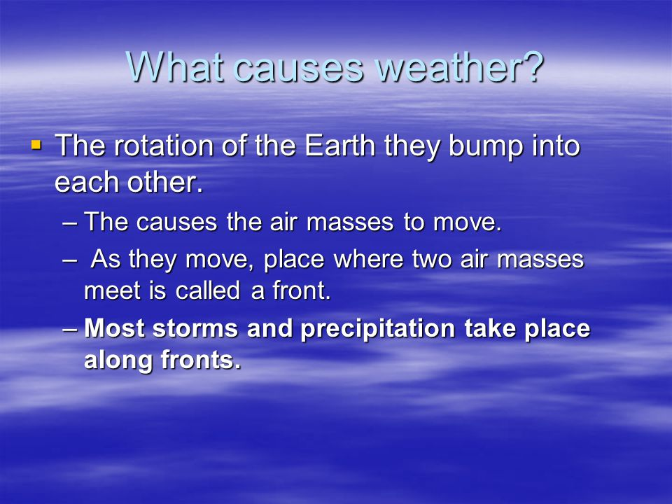 What causes weather The rotation of the Earth they bump into each other. The causes the air masses to move.