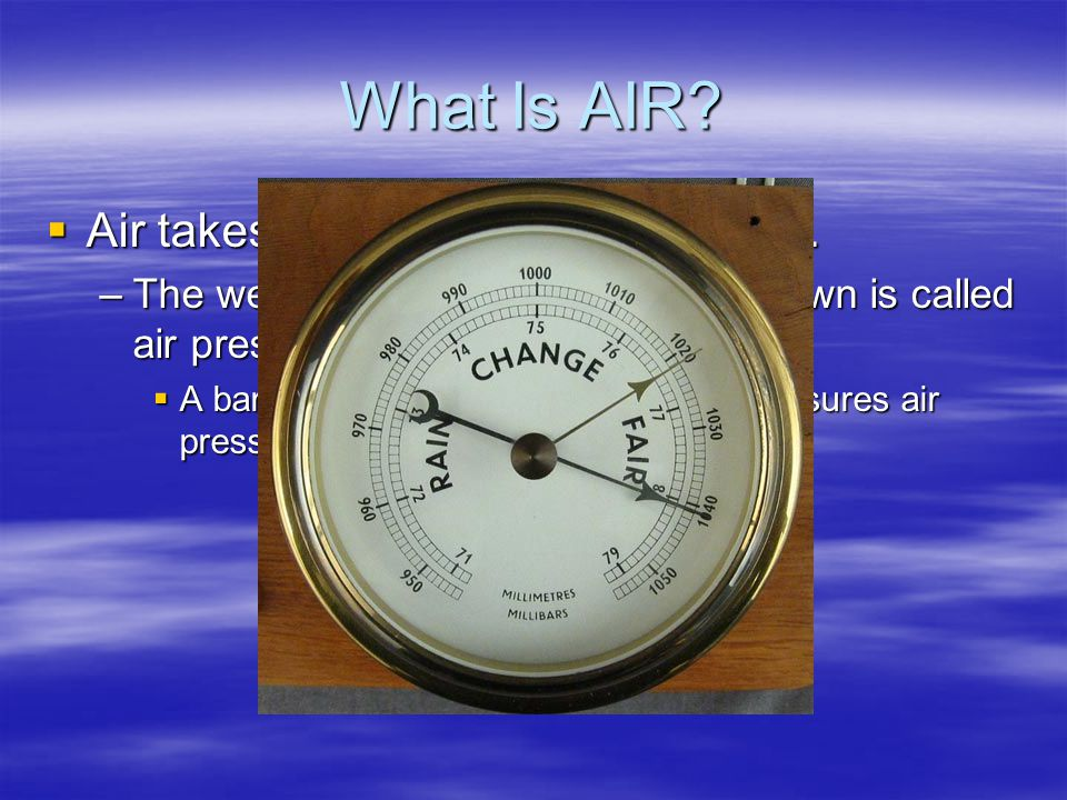 What Is AIR Air takes up space and has weight.