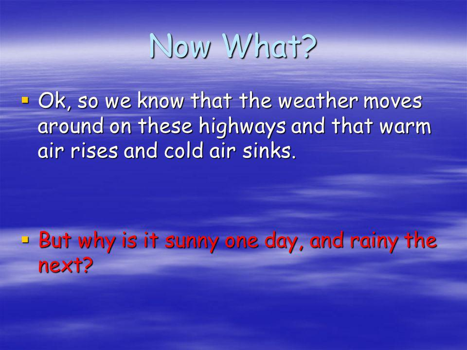 Now What Ok, so we know that the weather moves around on these highways and that warm air rises and cold air sinks.