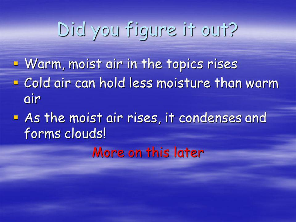 Did you figure it out Warm, moist air in the topics rises