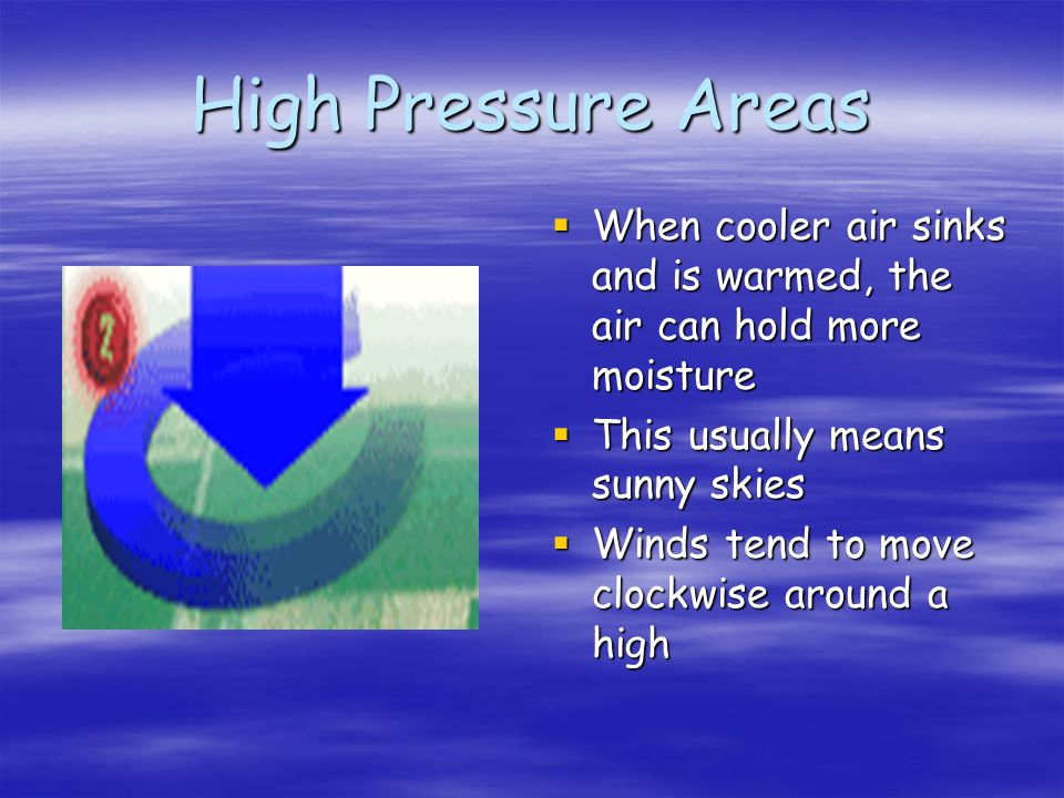High Pressure Areas When cooler air sinks and is warmed, the air can hold more moisture. This usually means sunny skies.