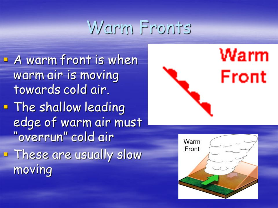 Warm Fronts A warm front is when warm air is moving towards cold air.