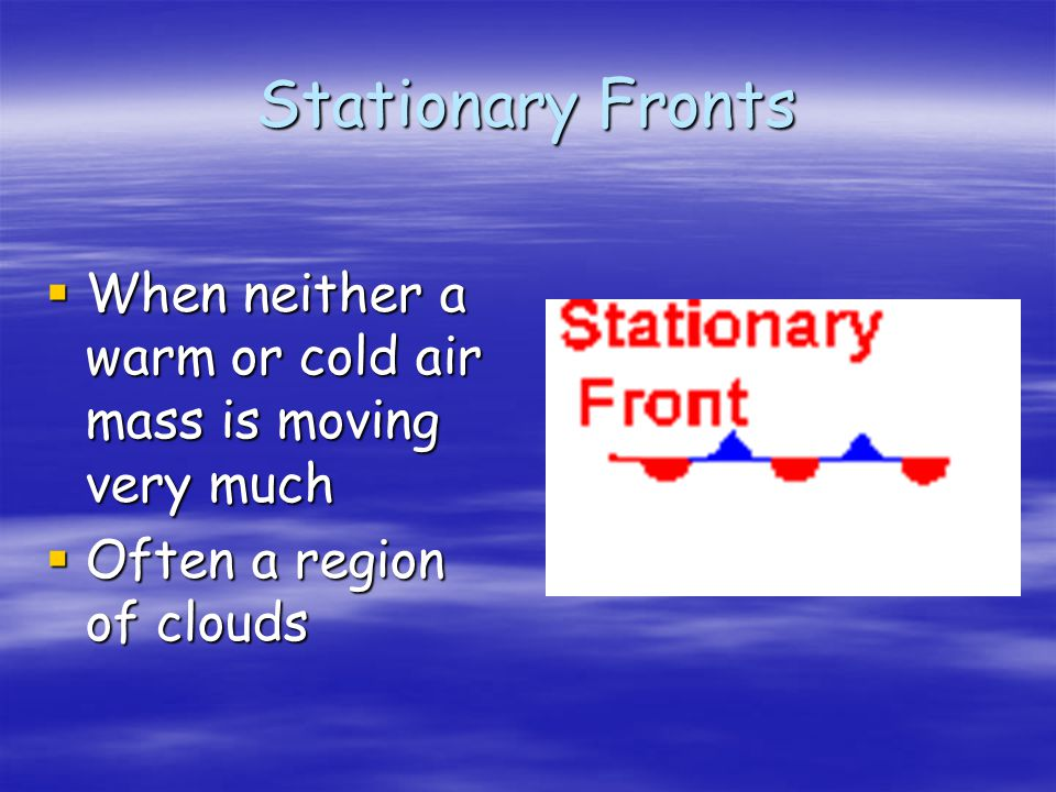 Stationary Fronts When neither a warm or cold air mass is moving very much Often a region of clouds