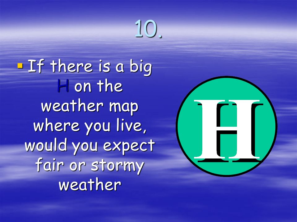 10. If there is a big H on the weather map where you live, would you expect fair or stormy weather