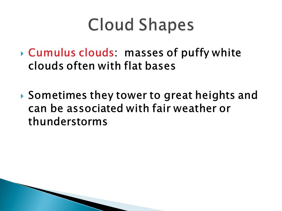 Cloud Shapes Cumulus clouds: masses of puffy white clouds often with flat bases.