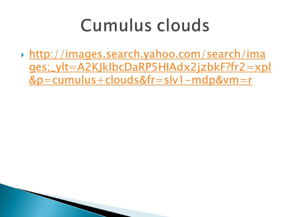 Cumulus clouds http://images.search.yahoo.com/search/ima ges;_ylt=A2KJkIbcDaRP5HIAdx2jzbkF fr2=xpl &p=cumulus+clouds&fr=slv1-mdp&vm=r.