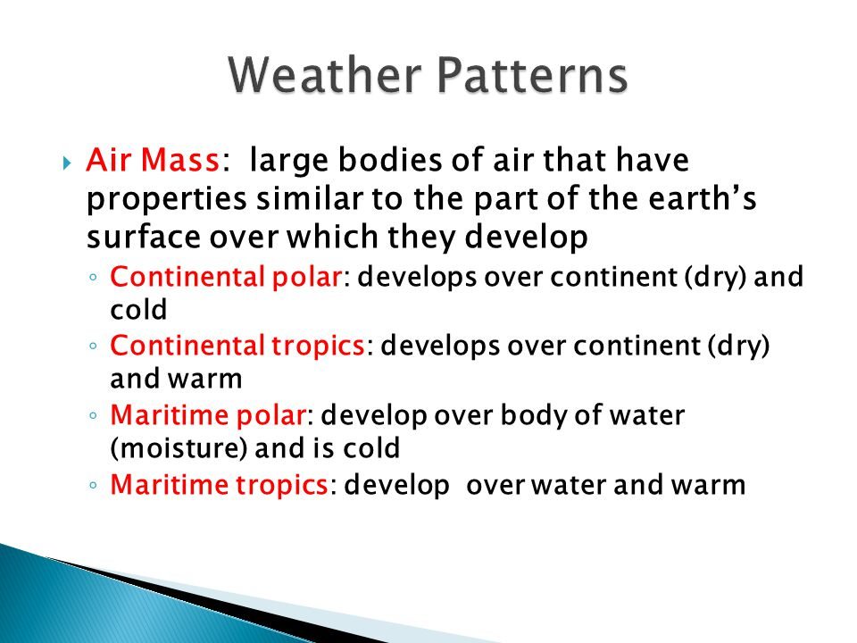 Weather Patterns Air Mass: large bodies of air that have properties similar to the part of the earth's surface over which they develop.