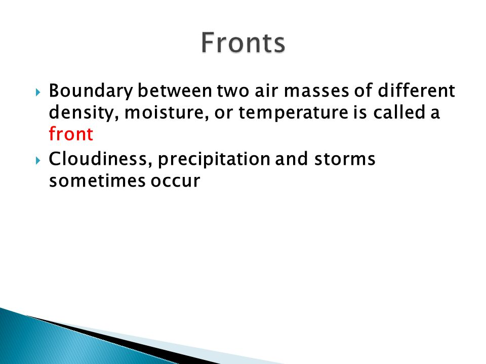 Fronts Boundary between two air masses of different density, moisture, or temperature is called a front.