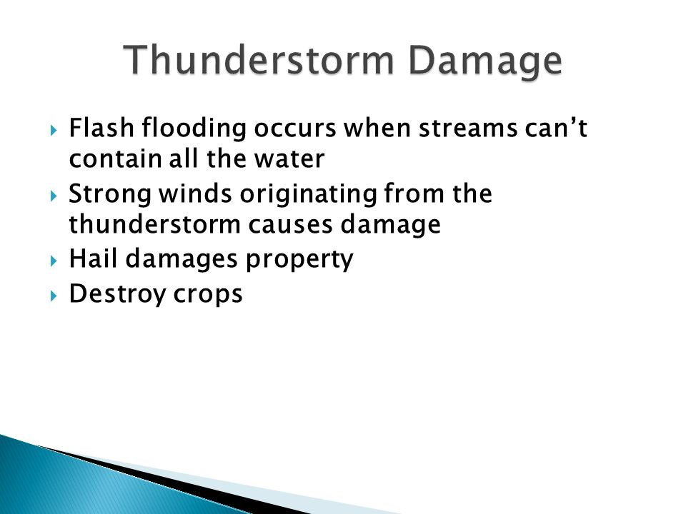 Thunderstorm Damage Flash flooding occurs when streams can't contain all the water. Strong winds originating from the thunderstorm causes damage.