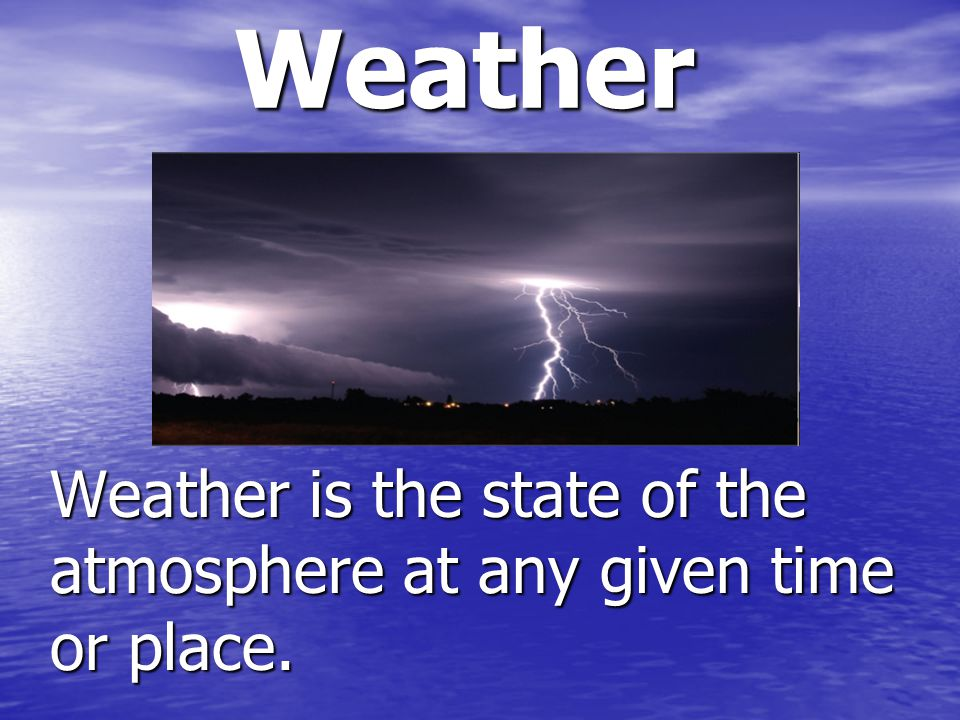 Weather is the state of the atmosphere at any given time or place.