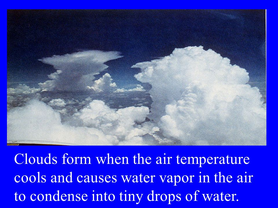 Clouds form when the air temperature cools and causes water vapor in the air to condense into tiny drops of water.