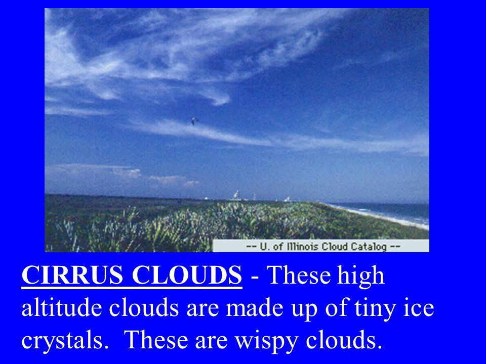 CIRRUS CLOUDS - These high altitude clouds are made up of tiny ice crystals. These are wispy clouds.