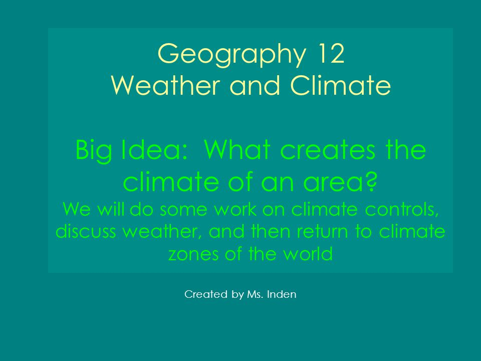 Geography 12 Weather and Climate Big Idea: What creates the climate of an area We will do some work on climate controls, discuss weather, and then return to climate zones of the world