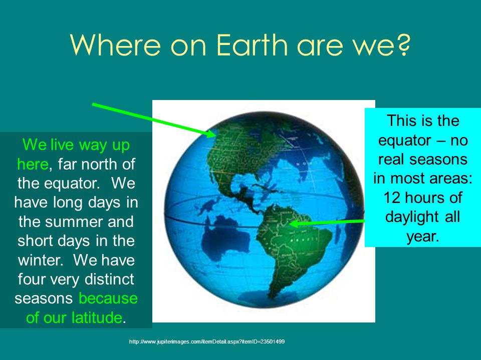 Where on Earth are we This is the equator – no real seasons in most areas: 12 hours of daylight all year.