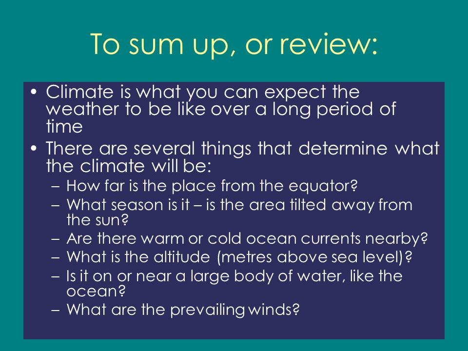 To sum up, or review: Climate is what you can expect the weather to be like over a long period of time.