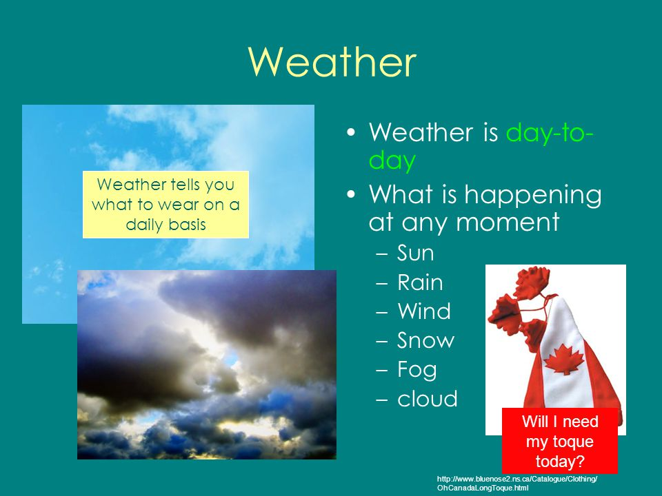 Weather Weather is day-to-day What is happening at any moment Sun Rain