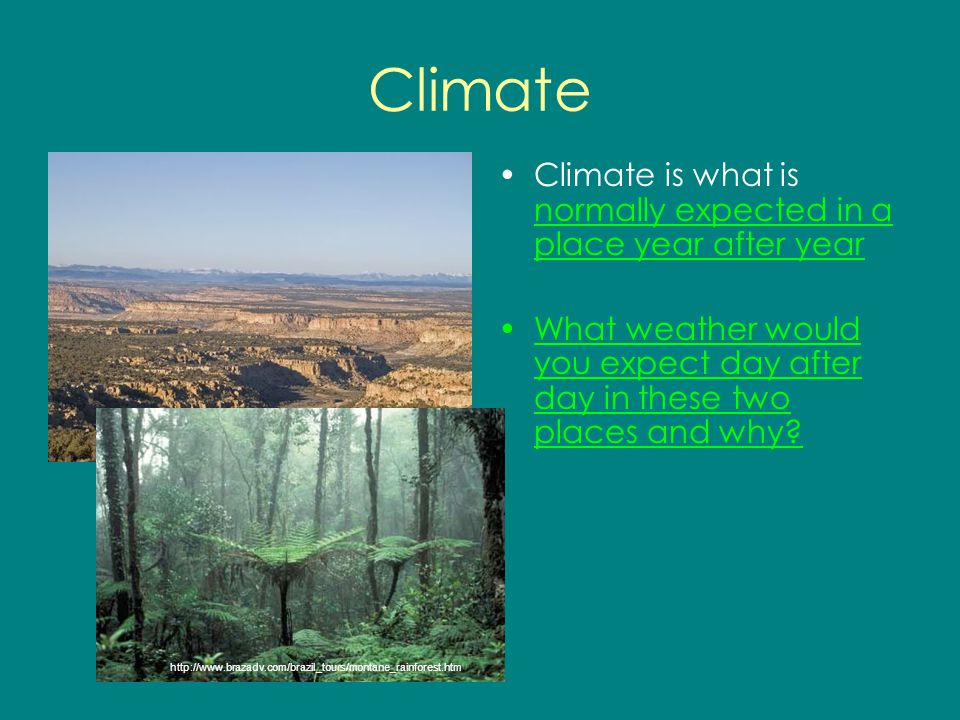 Climate Climate is what is normally expected in a place year after year. What weather would you expect day after day in these two places and why