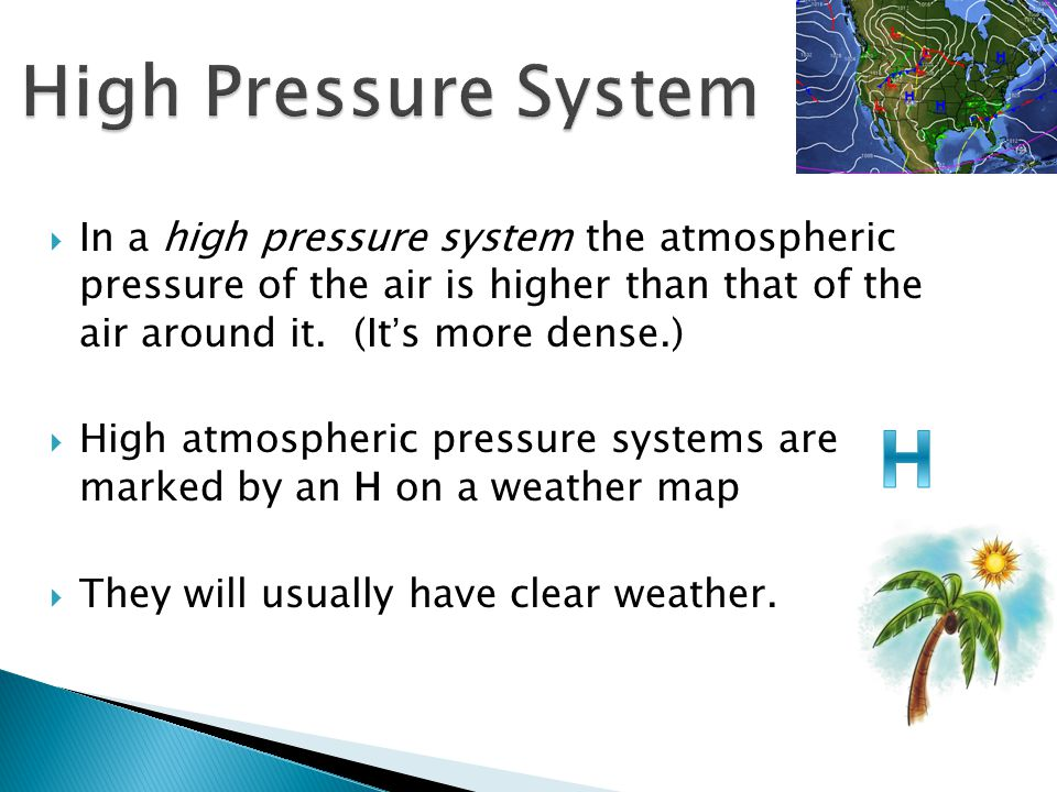 High Pressure System In a high pressure system the atmospheric pressure of the air is higher than that of the air around it. (It's more dense.)