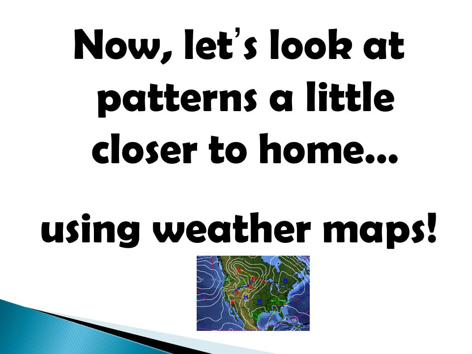 Now, let's look at patterns a little closer to home… using weather maps!