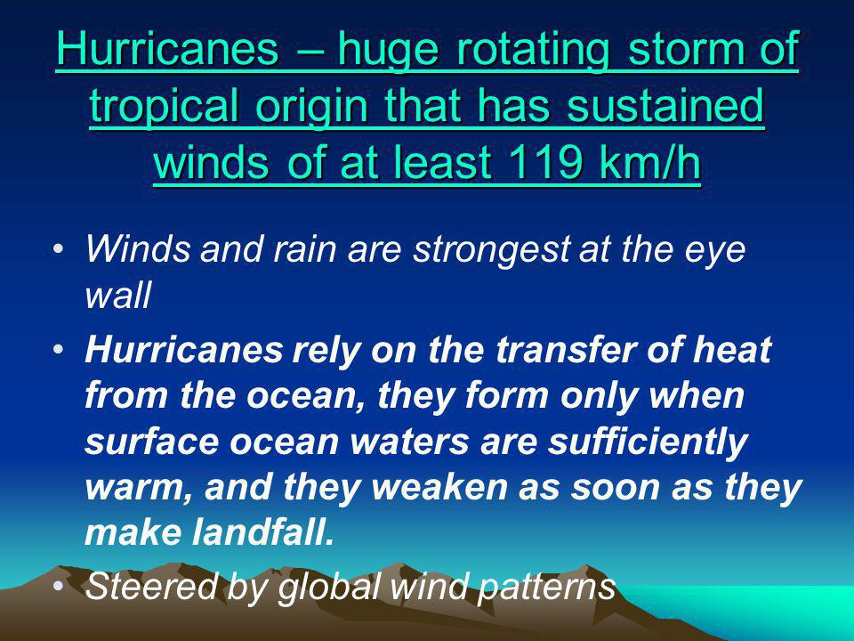 Hurricanes – huge rotating storm of tropical origin that has sustained winds of at least 119 km/h