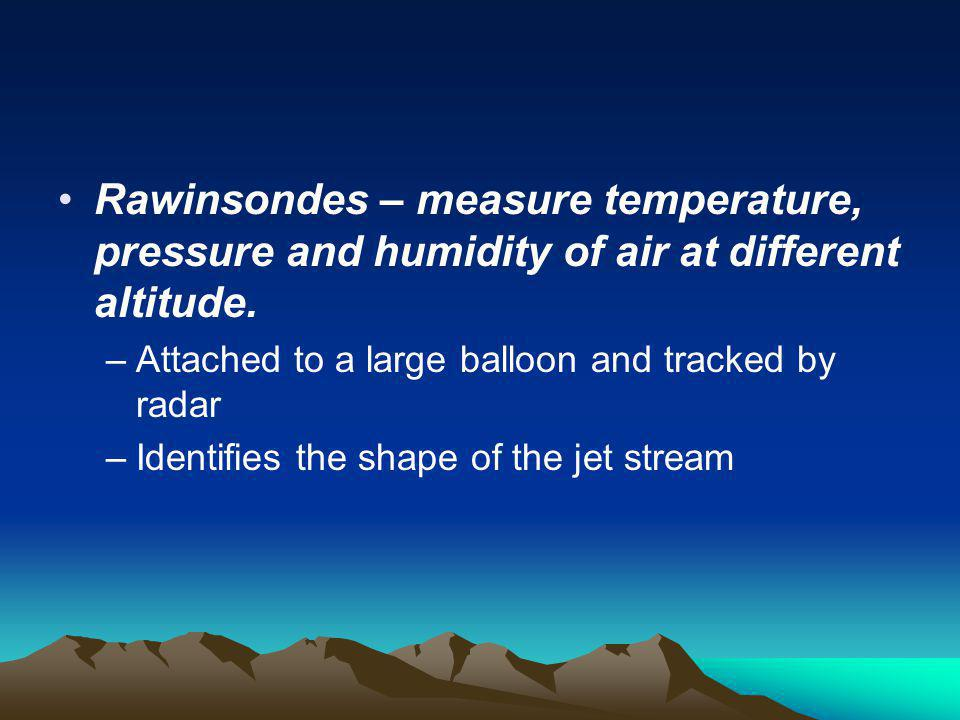 Rawinsondes – measure temperature, pressure and humidity of air at different altitude.