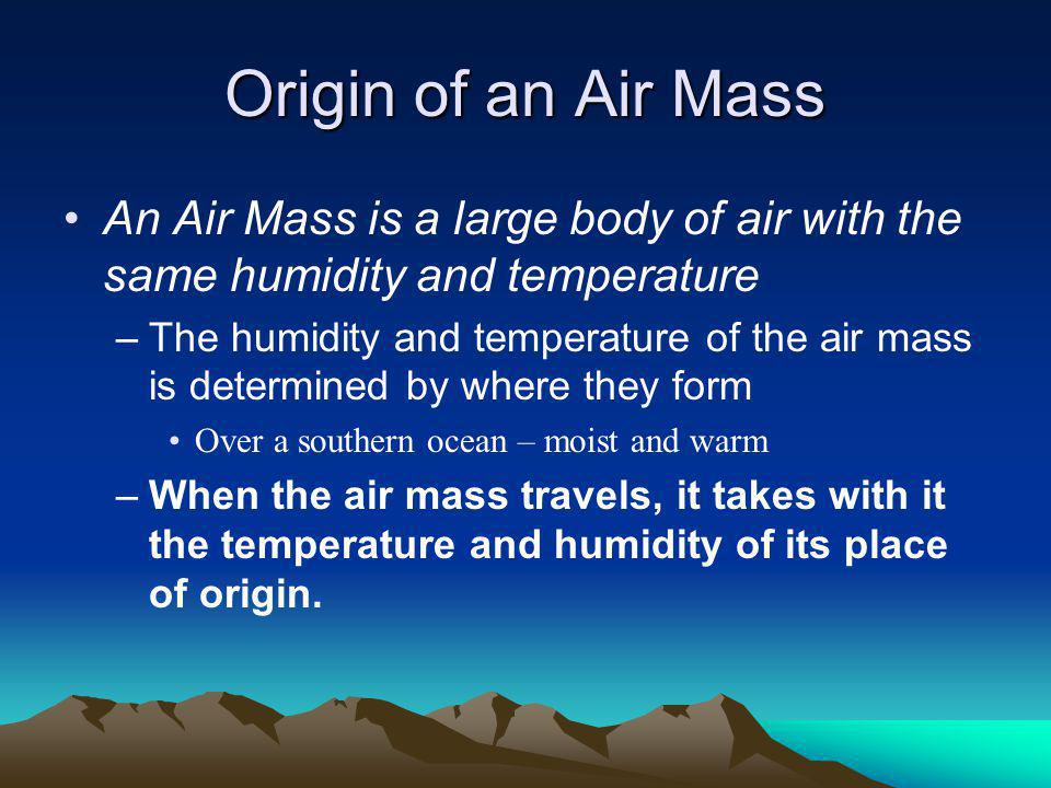 Origin of an Air Mass An Air Mass is a large body of air with the same humidity and temperature.