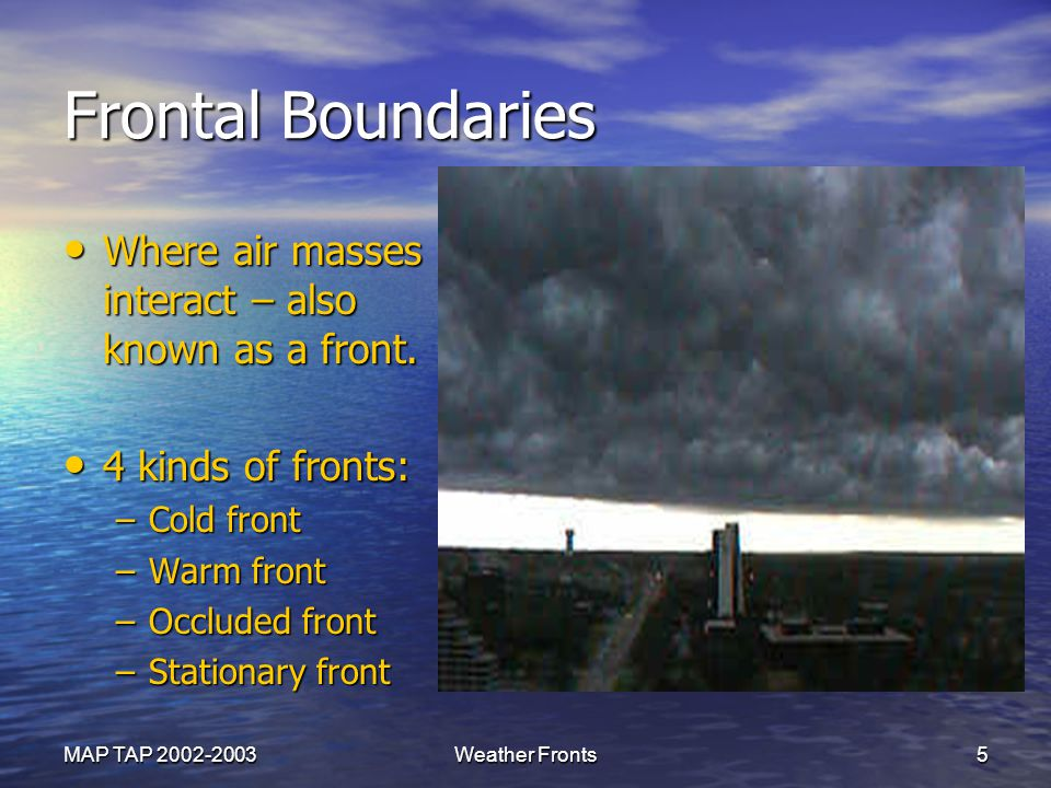 Frontal Boundaries Where air masses interact – also known as a front.