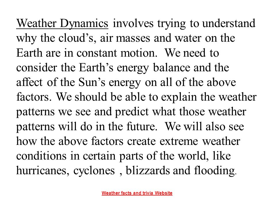 Weather Dynamics involves trying to understand why the cloud's, air masses and water on the Earth are in constant motion. We need to consider the Earth's energy balance and the affect of the Sun's energy on all of the above factors. We should be able to explain the weather patterns we see and predict what those weather patterns will do in the future. We will also see how the above factors create extreme weather conditions in certain parts of the world, like hurricanes, cyclones , blizzards and flooding.