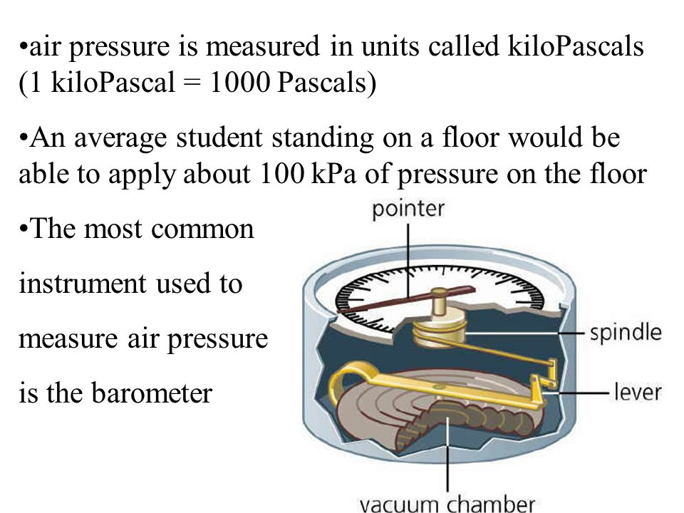 air pressure is measured in units called kiloPascals (1 kiloPascal = 1000 Pascals)