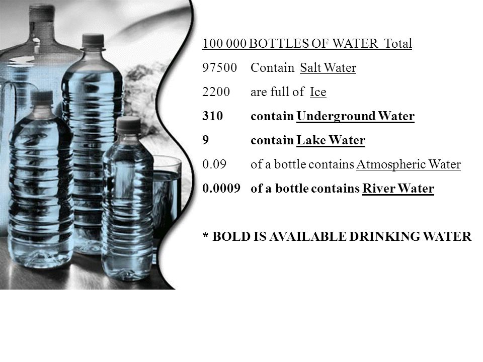 100 000 BOTTLES OF WATER Total 97500 Contain Salt Water. 2200 are full of Ice. 310 contain Underground Water.