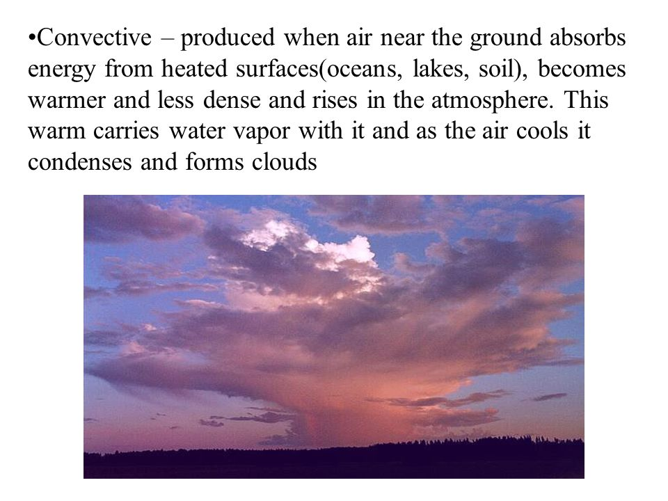 Convective – produced when air near the ground absorbs energy from heated surfaces(oceans, lakes, soil), becomes warmer and less dense and rises in the atmosphere.