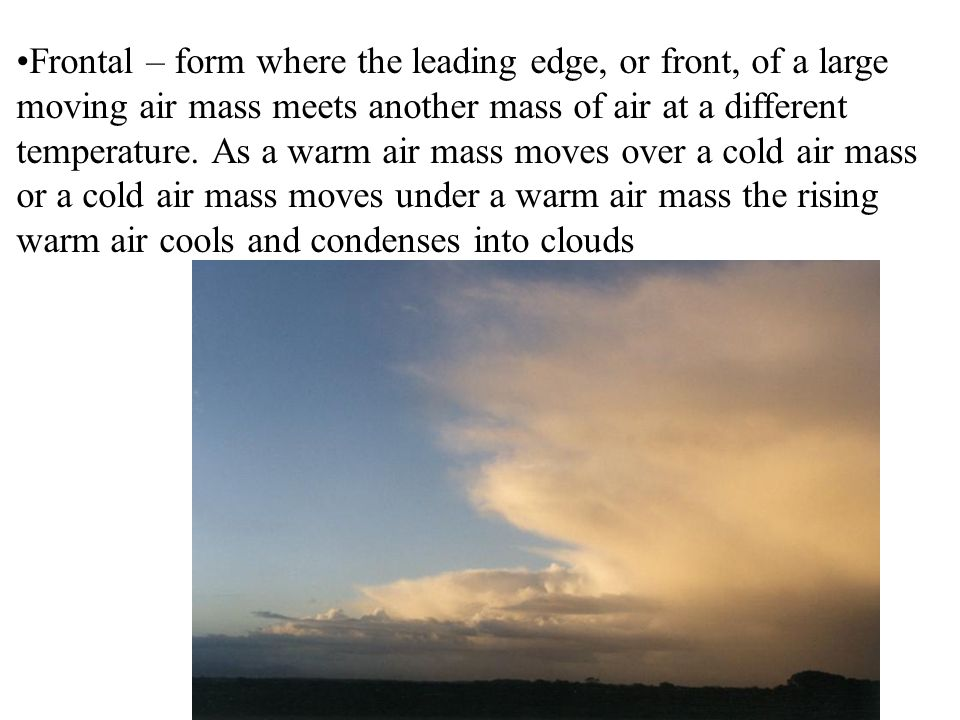 Frontal – form where the leading edge, or front, of a large moving air mass meets another mass of air at a different temperature.