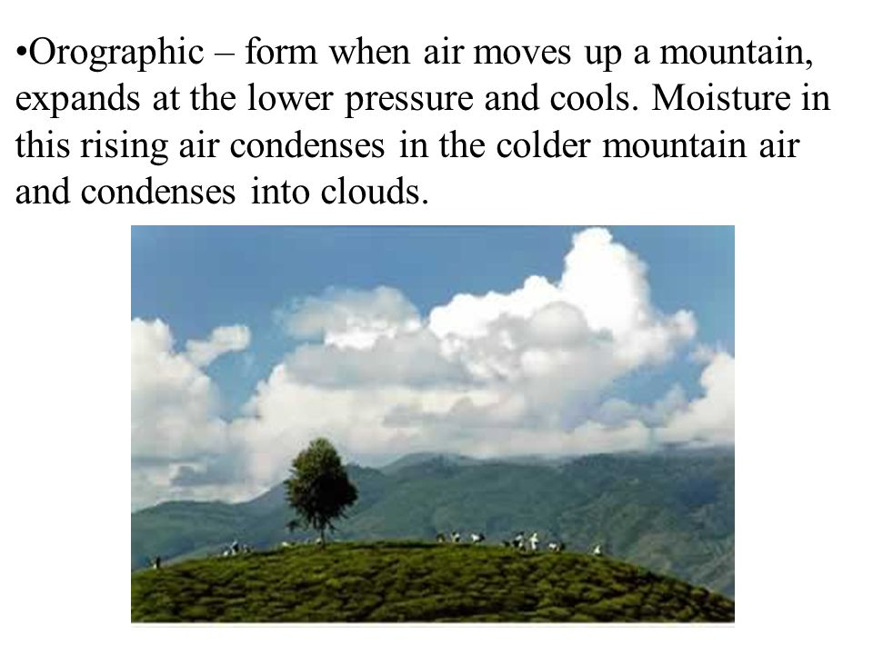 Orographic – form when air moves up a mountain, expands at the lower pressure and cools.