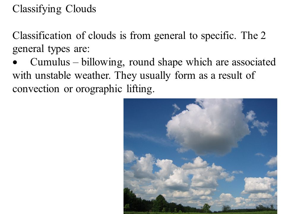 Classifying Clouds Classification of clouds is from general to specific. The 2 general types are: