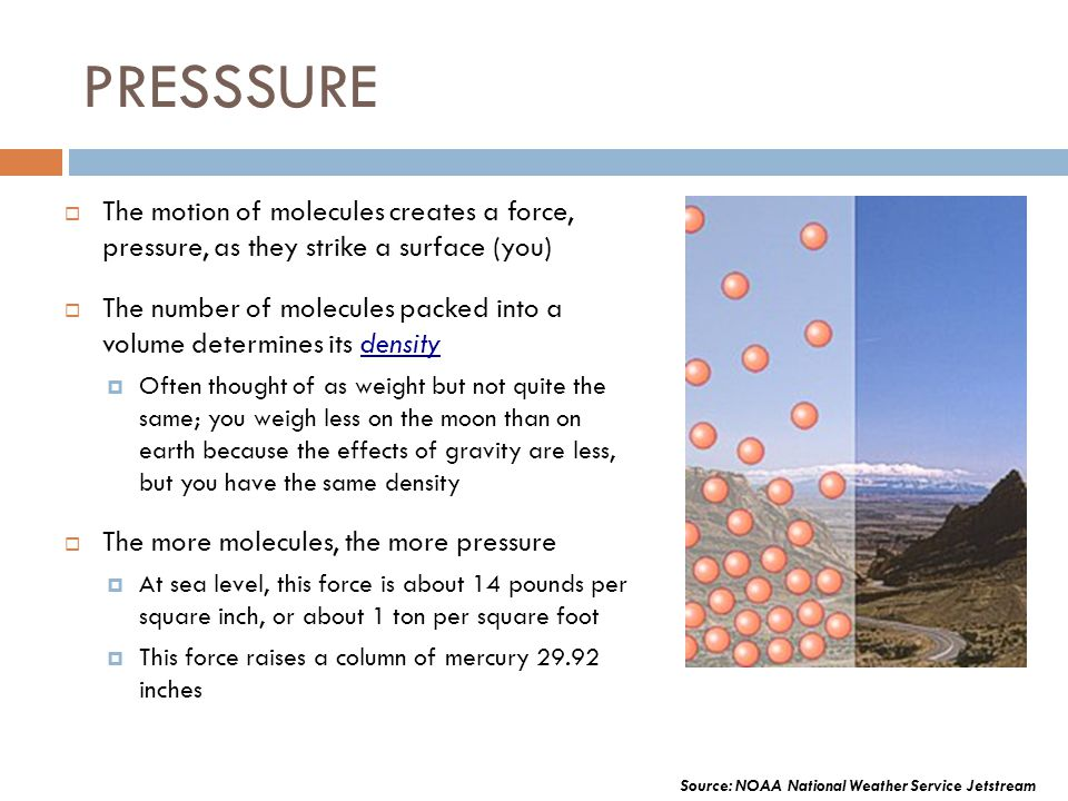 PRESSSURE The motion of molecules creates a force, pressure, as they strike a surface (you)
