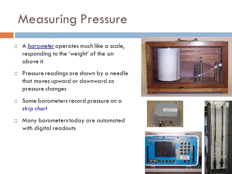Measuring Pressure A barometer operates much like a scale, responding to the 'weight' of the air above it.