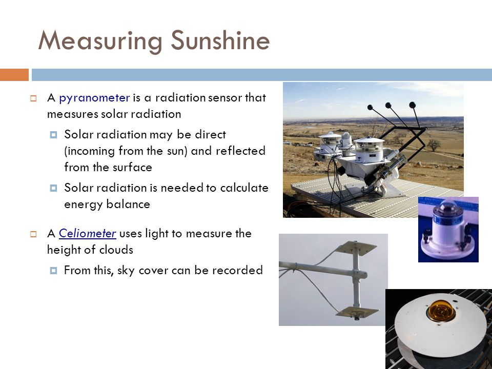 Measuring Sunshine A pyranometer is a radiation sensor that measures solar radiation.