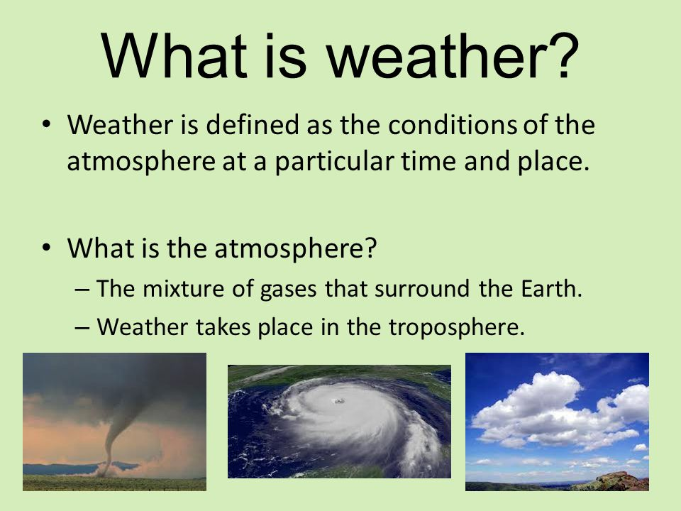 What is weather Weather is defined as the conditions of the atmosphere at a particular time and place.