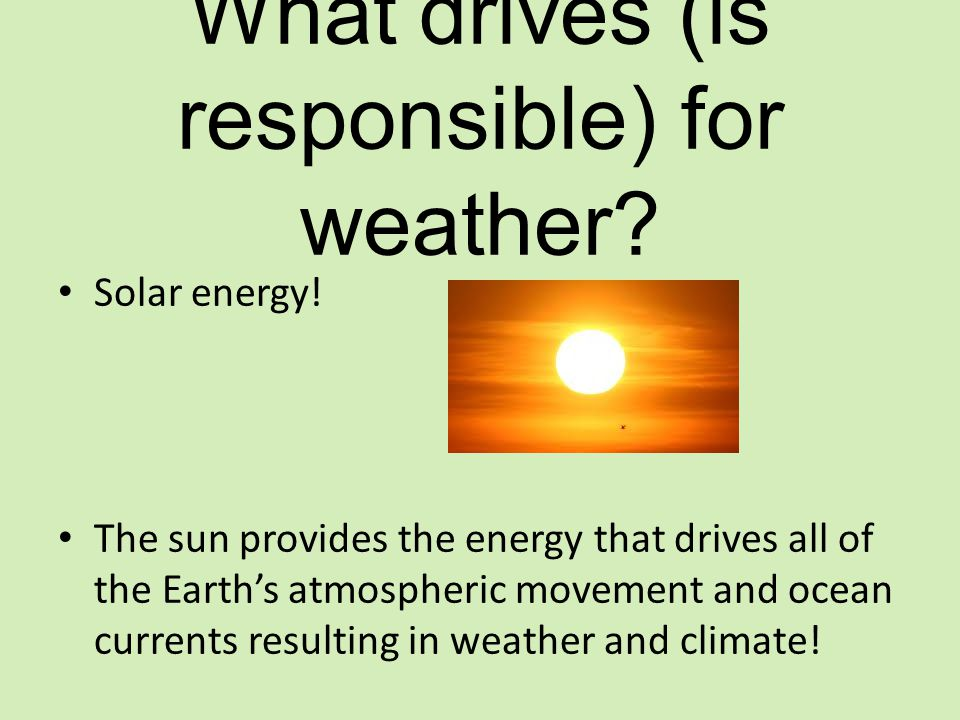 What drives (is responsible) for weather