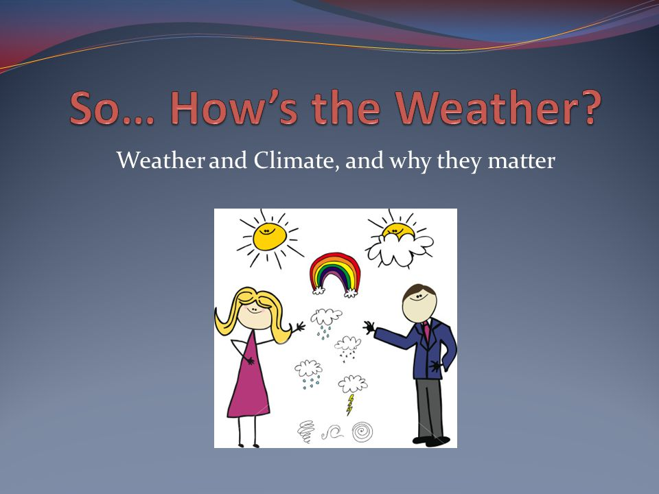 Weather and Climate, and why they matter