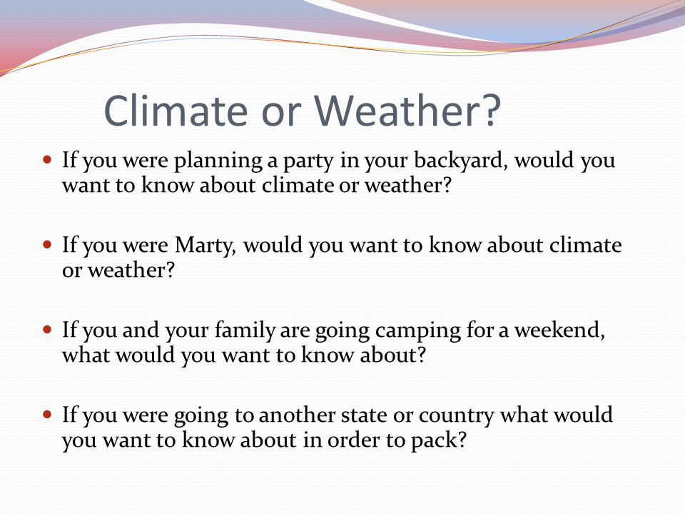Climate or Weather If you were planning a party in your backyard, would you want to know about climate or weather