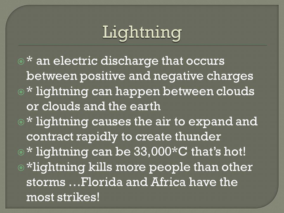 Lightning * an electric discharge that occurs between positive and negative charges. * lightning can happen between clouds or clouds and the earth.