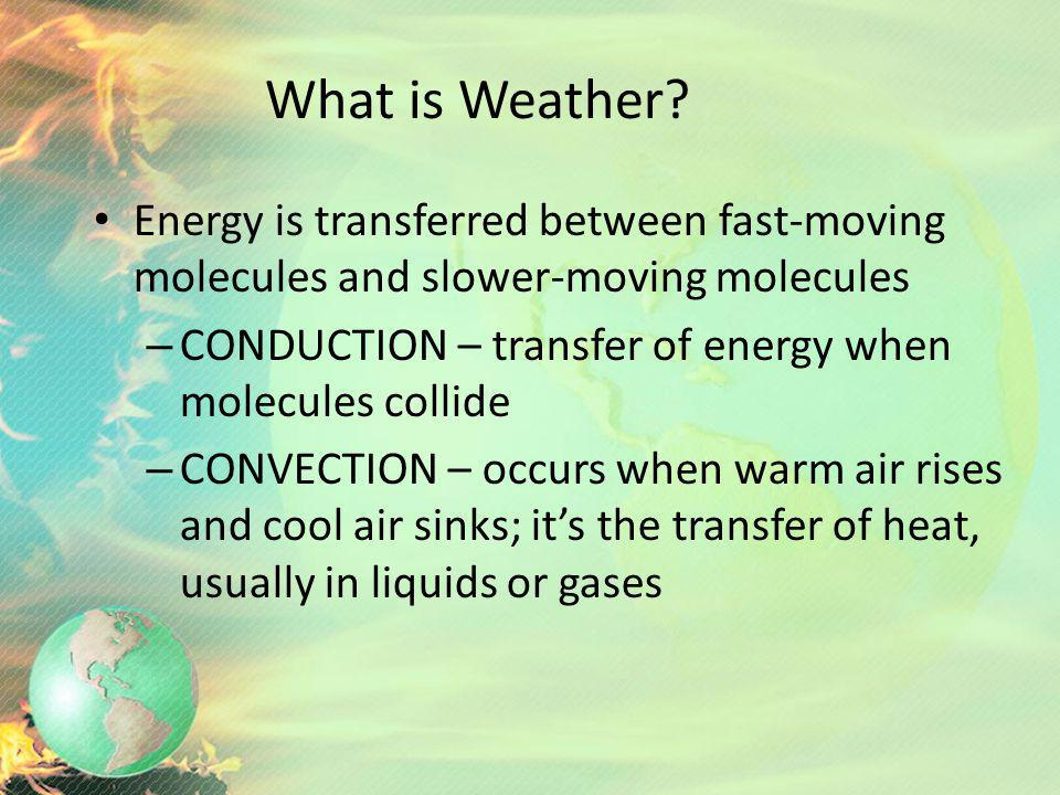 What is Weather Energy is transferred between fast-moving molecules and slower-moving molecules.